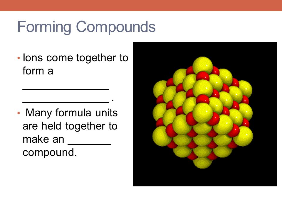 Forming Compounds Ions come together to form a ______________ ______________ .
