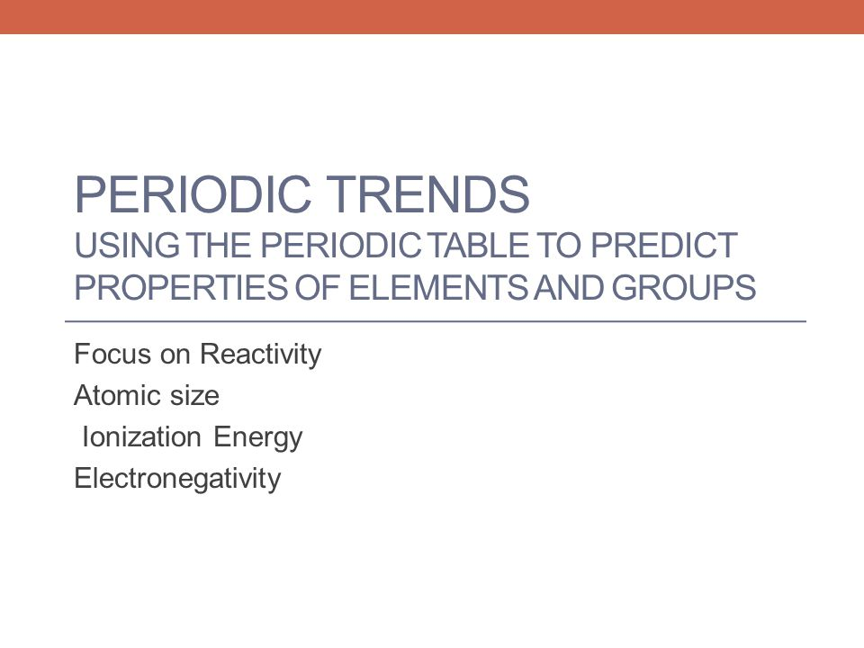 Focus on Reactivity Atomic size Ionization Energy Electronegativity