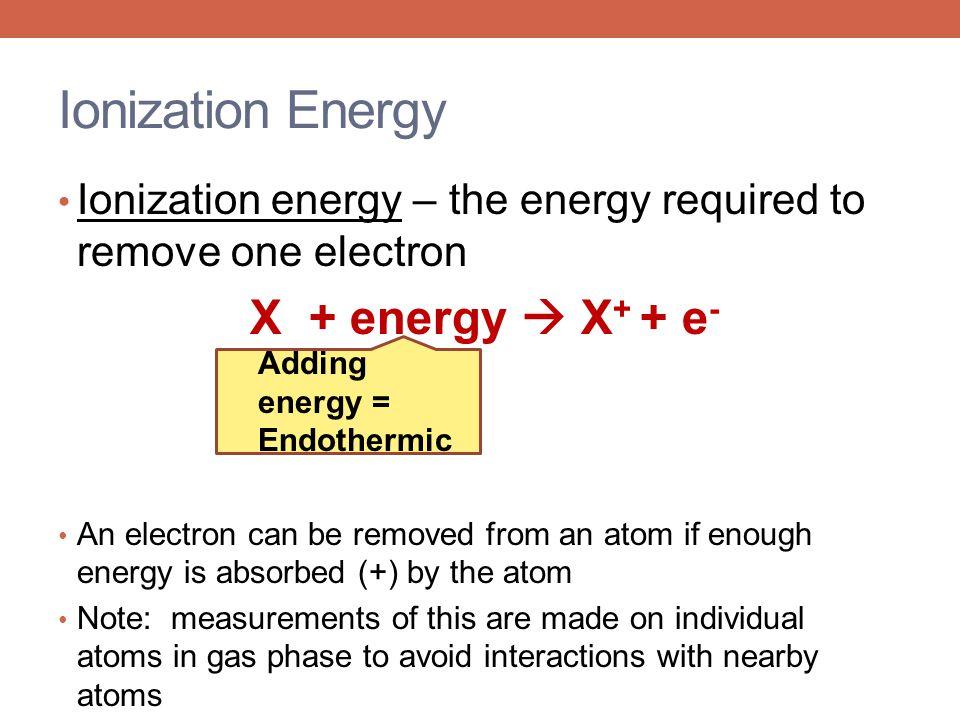 Ionization Energy Ionization energy – the energy required to remove one electron. X + energy  X+ + e-