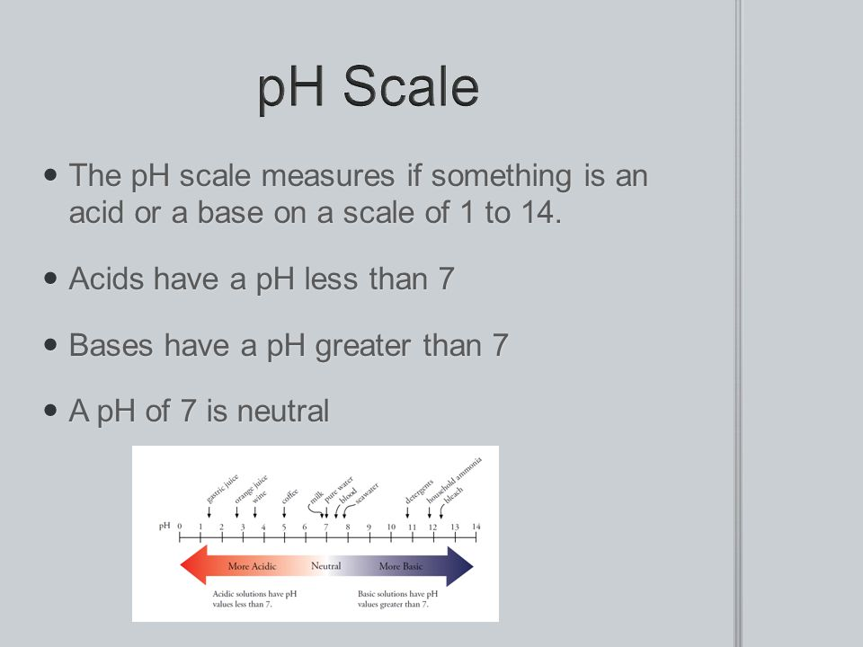 pH Scale The pH scale measures if something is an acid or a base on a scale of 1 to 14. Acids have a pH less than 7.