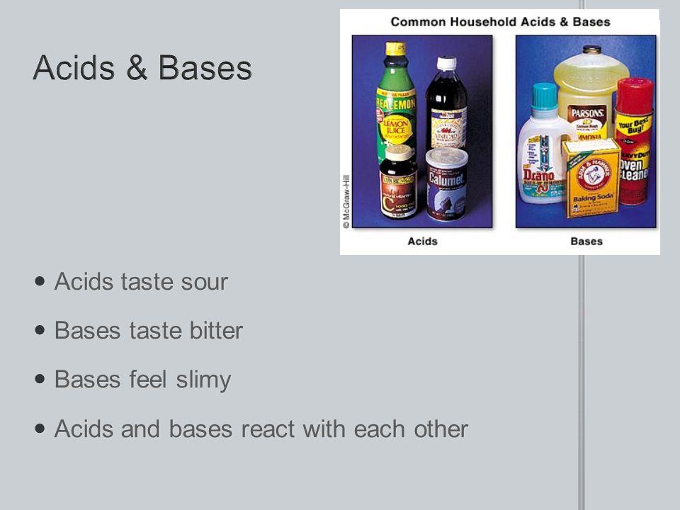 Acids & Bases Acids taste sour Bases taste bitter Bases feel slimy