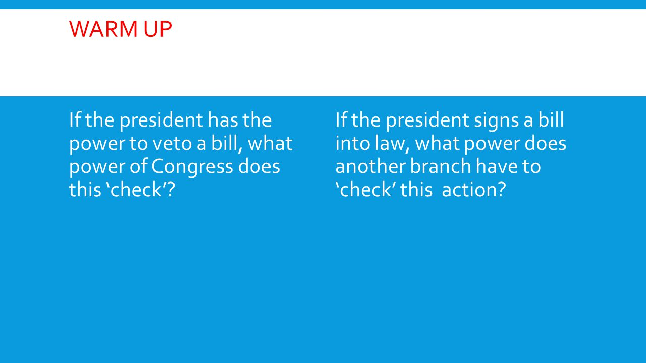 Warm Up If the president has the power to veto a bill, what power of Congress does this 'check'