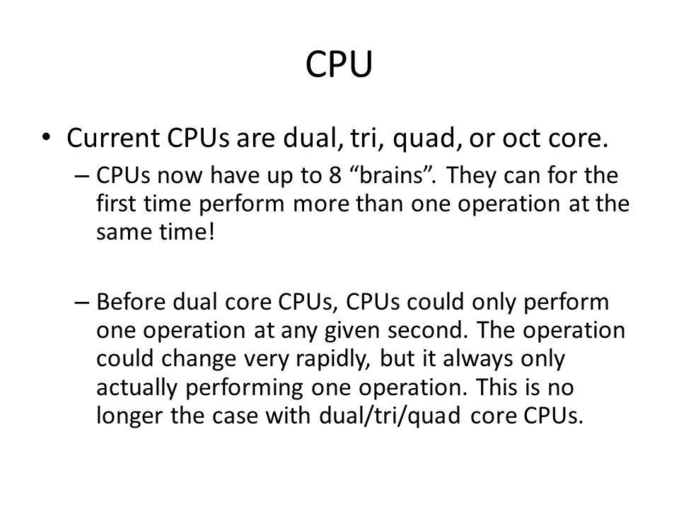CPU Current CPUs are dual, tri, quad, or oct core.