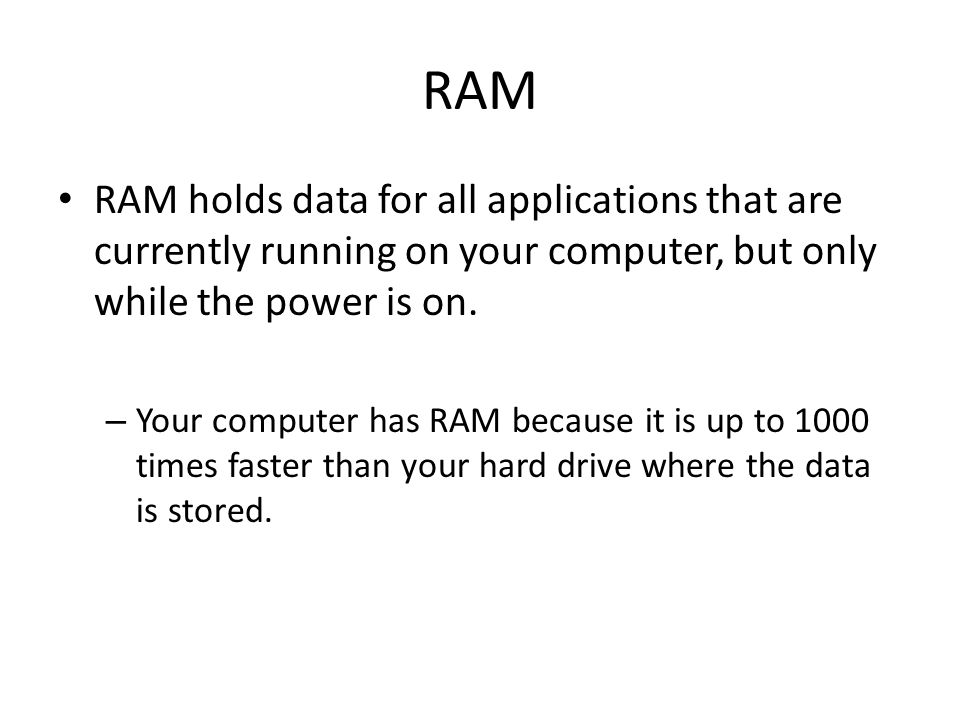 RAM RAM holds data for all applications that are currently running on your computer, but only while the power is on.