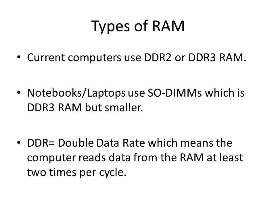 Types of RAM Current computers use DDR2 or DDR3 RAM.