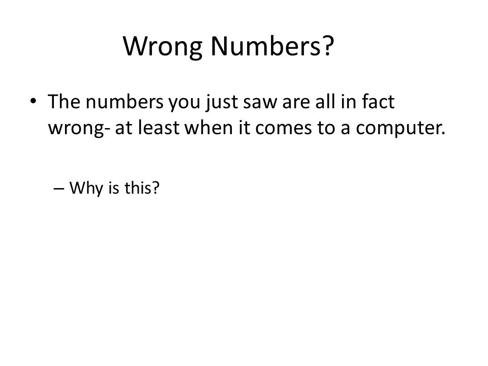 Wrong Numbers The numbers you just saw are all in fact wrong- at least when it comes to a computer.