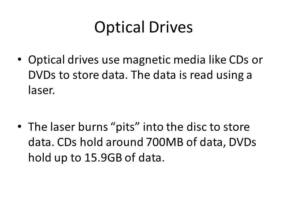 Optical Drives Optical drives use magnetic media like CDs or DVDs to store data. The data is read using a laser.