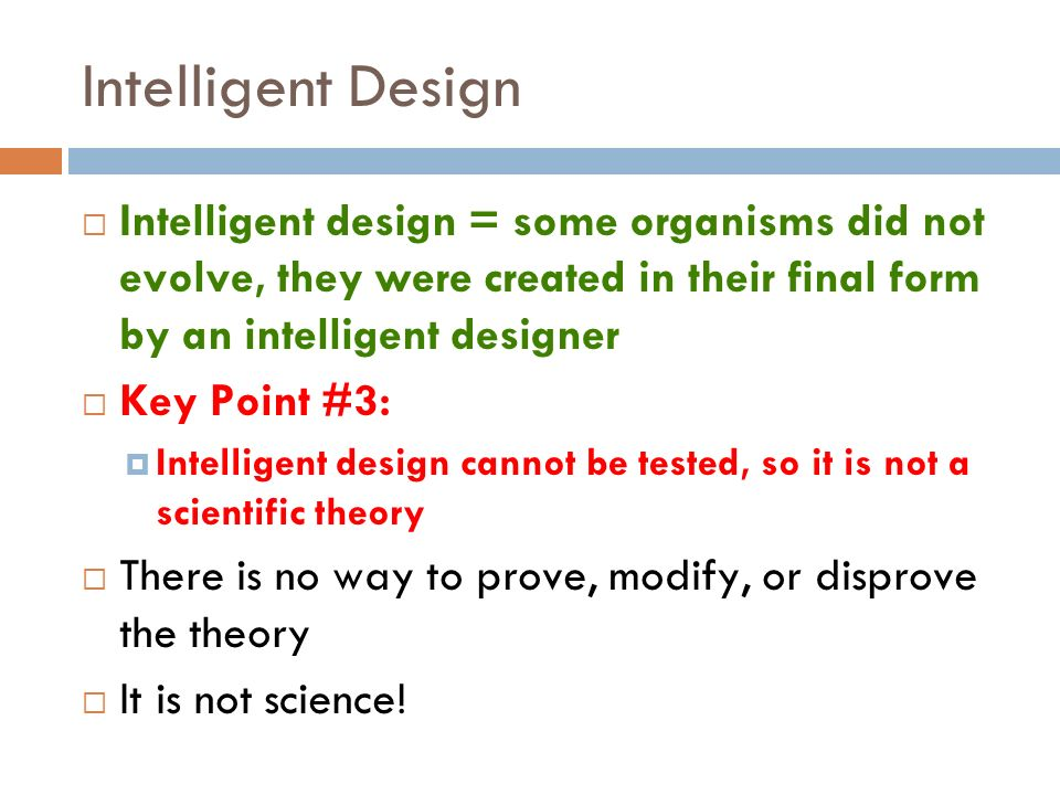 Intelligent Design Intelligent design = some organisms did not evolve, they were created in their final form by an intelligent designer.