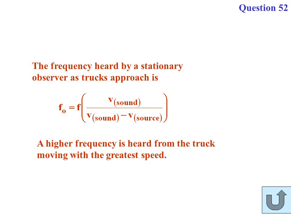 Question 52 The frequency heard by a stationary observer as trucks approach is. A higher frequency is heard from the truck.