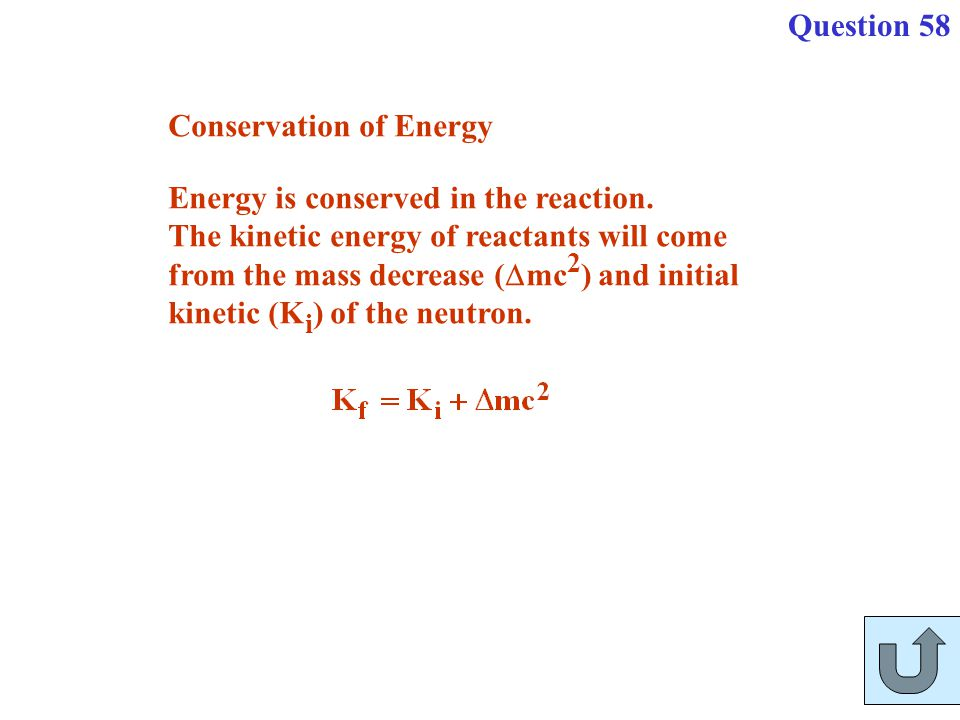 Question 58 Conservation of Energy. Energy is conserved in the reaction. The kinetic energy of reactants will come.