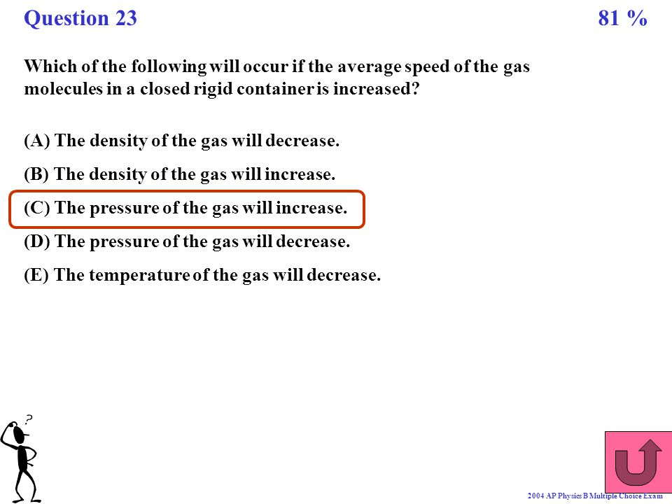 Question 23 81 % Which of the following will occur if the average speed of the gas molecules in a closed rigid container is increased
