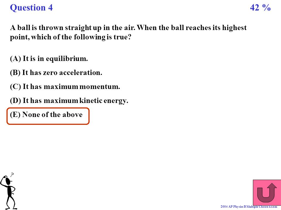 Question 4 42 % A ball is thrown straight up in the air. When the ball reaches its highest point, which of the following is true