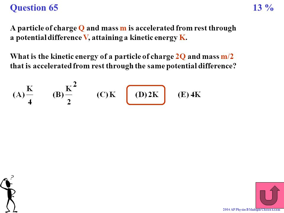 Question 65 13 % A particle of charge Q and mass m is accelerated from rest through a potential difference V, attaining a kinetic energy K.