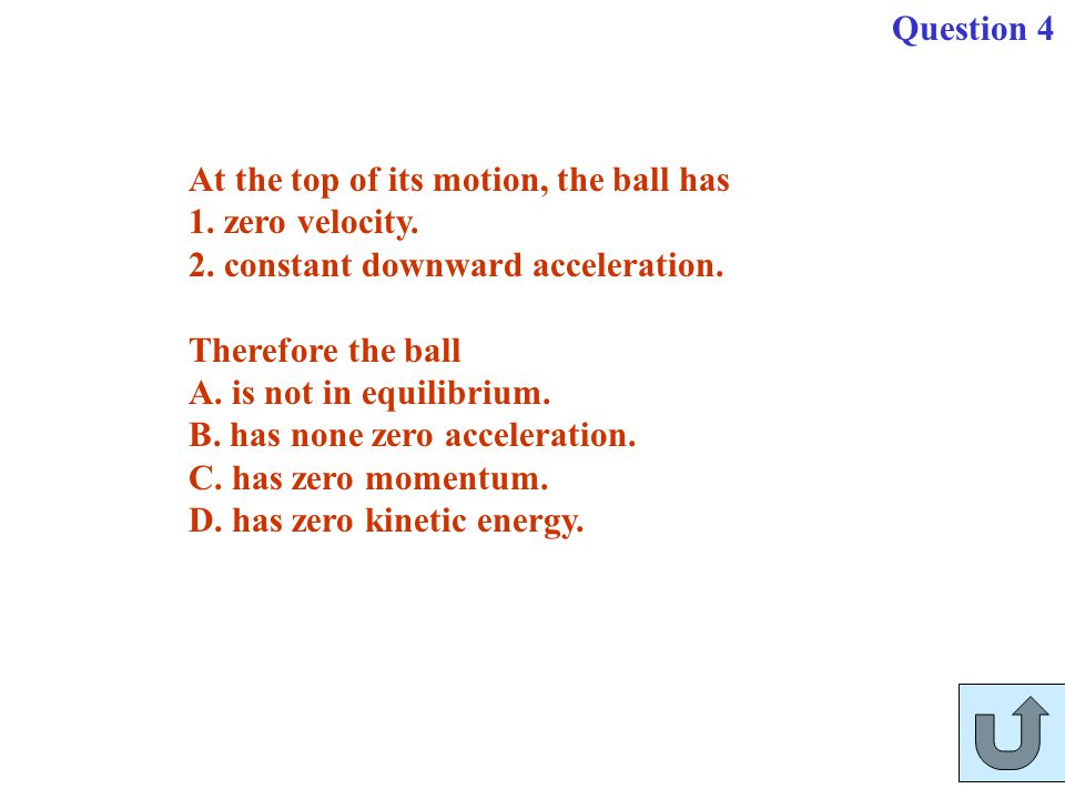 Question 4 At the top of its motion, the ball has. 1. zero velocity. 2. constant downward acceleration.