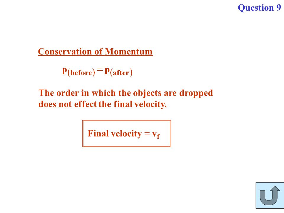 Question 9 Conservation of Momentum. The order in which the objects are dropped. does not effect the final velocity.