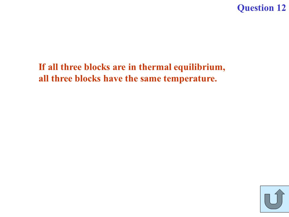 Question 12 If all three blocks are in thermal equilibrium, all three blocks have the same temperature.