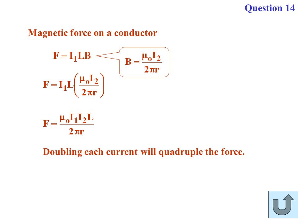 Question 14 Magnetic force on a conductor Doubling each current will quadruple the force.