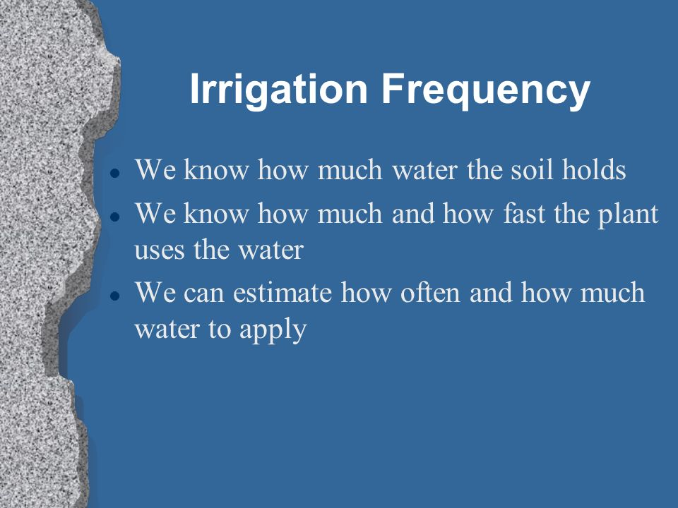 Irrigation Frequency We know how much water the soil holds