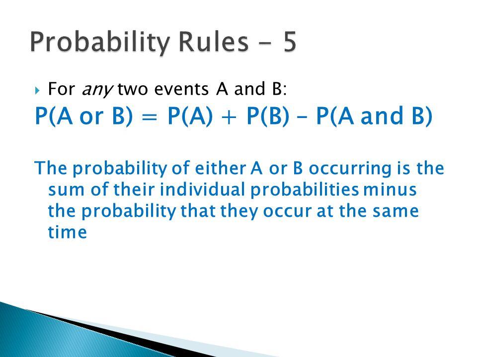 Probability Rules - 5 P(A or B) = P(A) + P(B) – P(A and B)