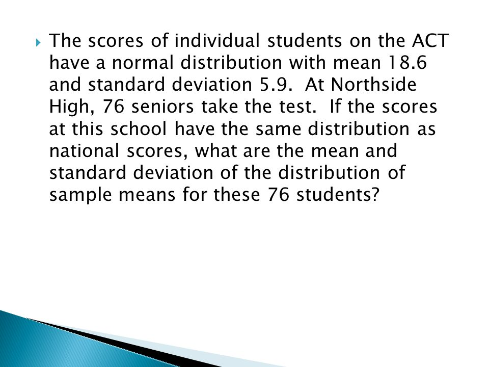 The scores of individual students on the ACT have a normal distribution with mean 18.6 and standard deviation 5.9.