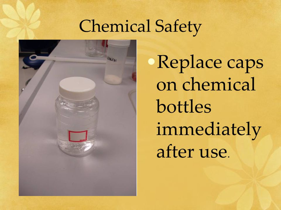 Replace caps on chemical bottles immediately after use.