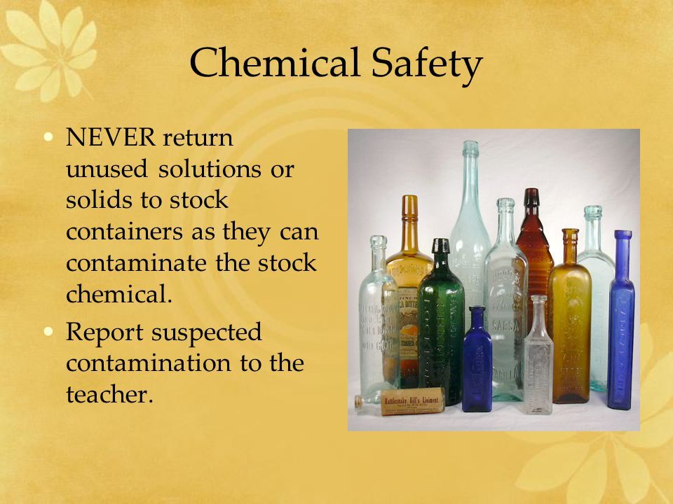 Chemical Safety NEVER return unused solutions or solids to stock containers as they can contaminate the stock chemical.