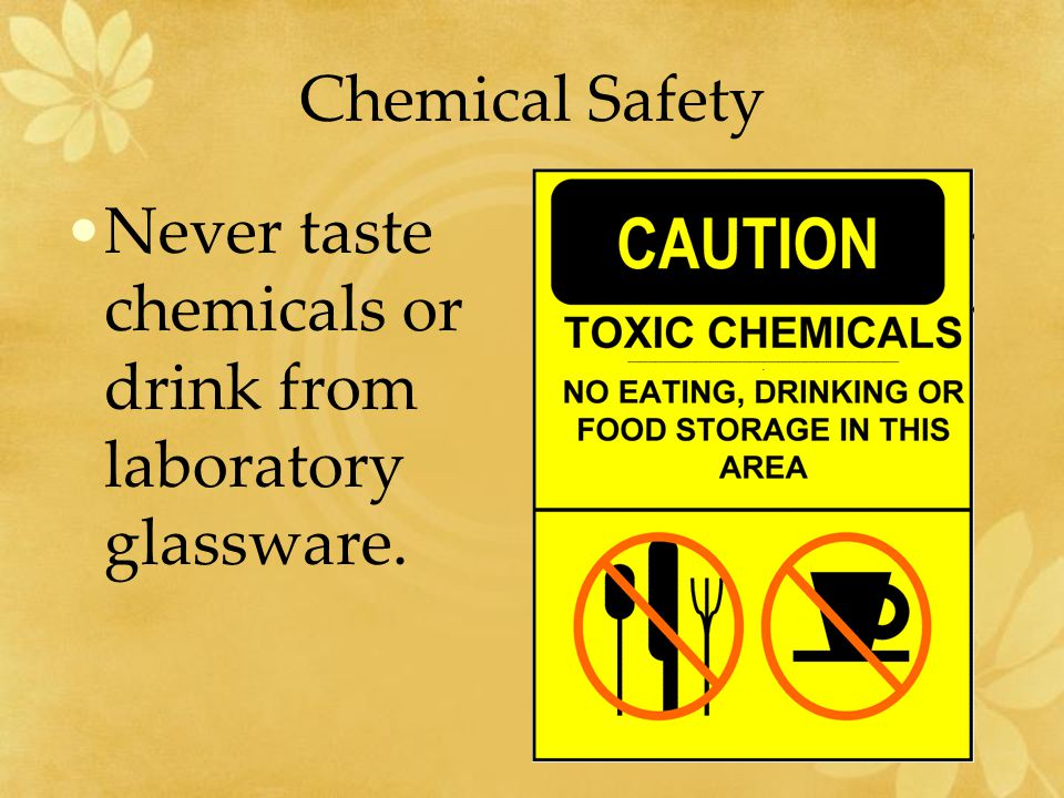 Chemical Safety Never taste chemicals or drink from laboratory glassware.