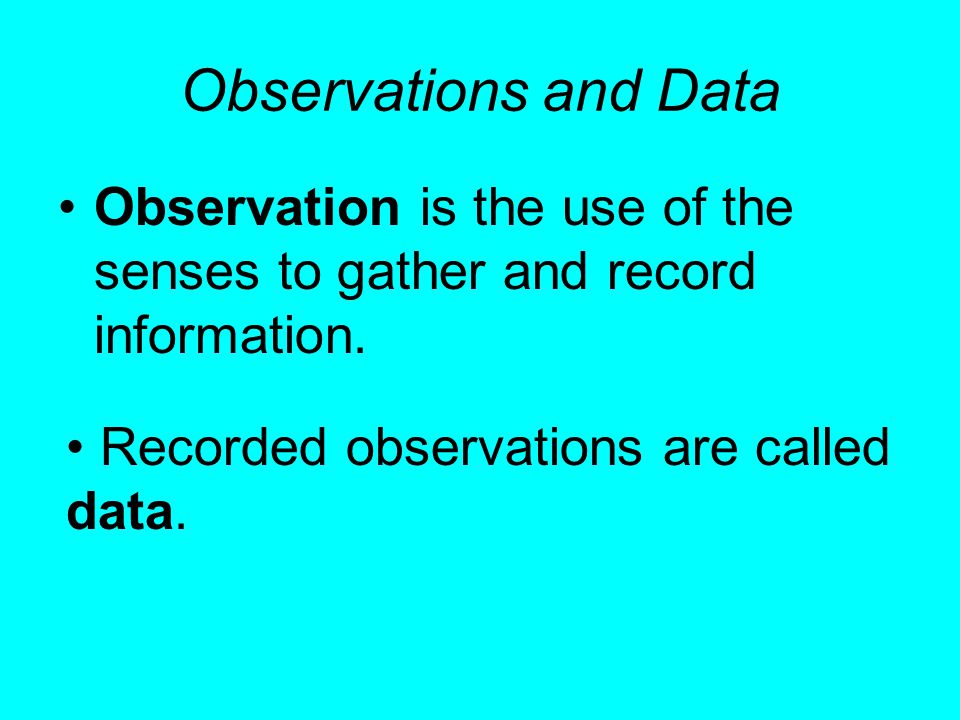 Observations and Data Observation is the use of the senses to gather and record information.