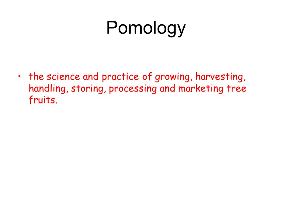 Pomology the science and practice of growing, harvesting, handling, storing, processing and marketing tree fruits.