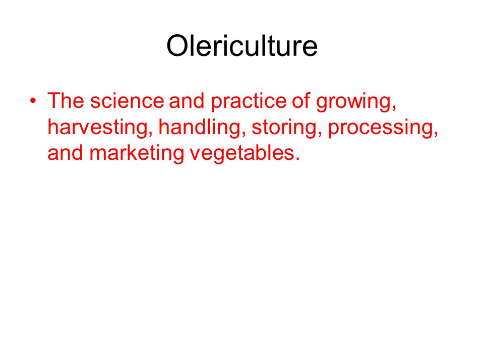 Olericulture The science and practice of growing, harvesting, handling, storing, processing, and marketing vegetables.