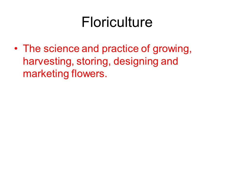 Floriculture The science and practice of growing, harvesting, storing, designing and marketing flowers.
