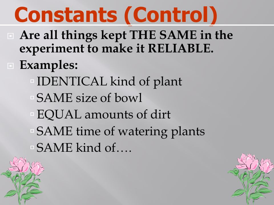 Constants (Control) Are all things kept THE SAME in the experiment to make it RELIABLE. Examples: IDENTICAL kind of plant.