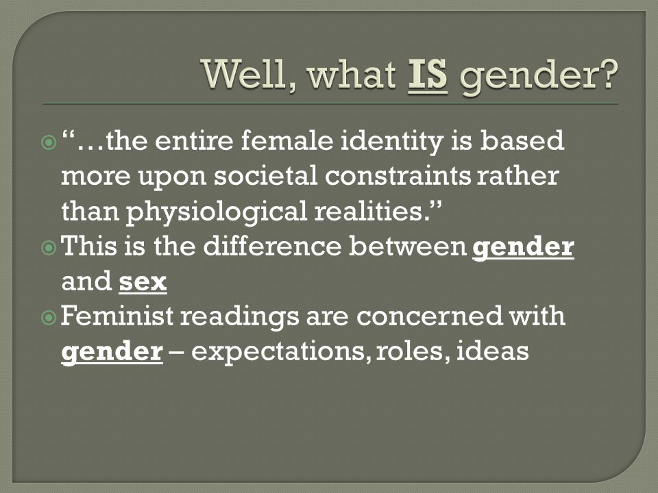 Well, what IS gender …the entire female identity is based more upon societal constraints rather than physiological realities.