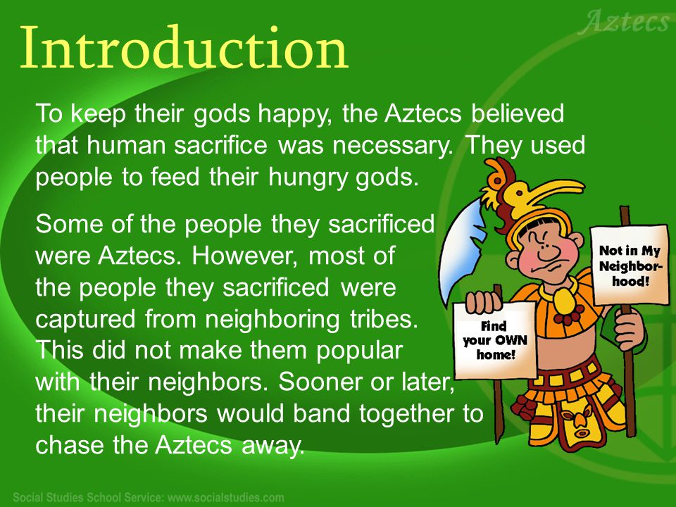 Introduction To keep their gods happy, the Aztecs believed that human sacrifice was necessary. They used people to feed their hungry gods.