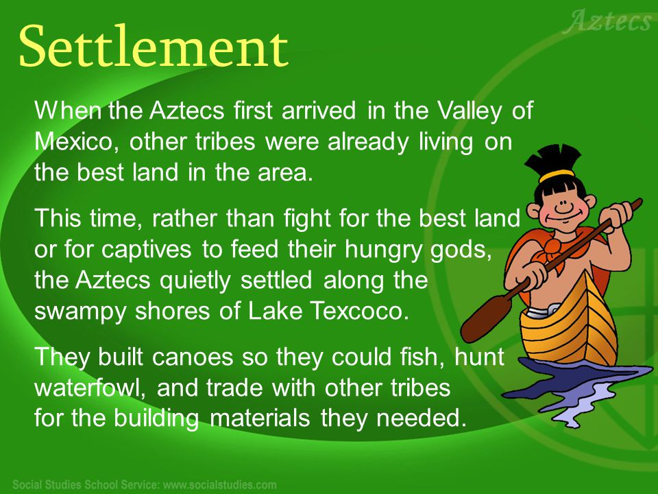 Settlement When the Aztecs first arrived in the Valley of Mexico, other tribes were already living on the best land in the area.