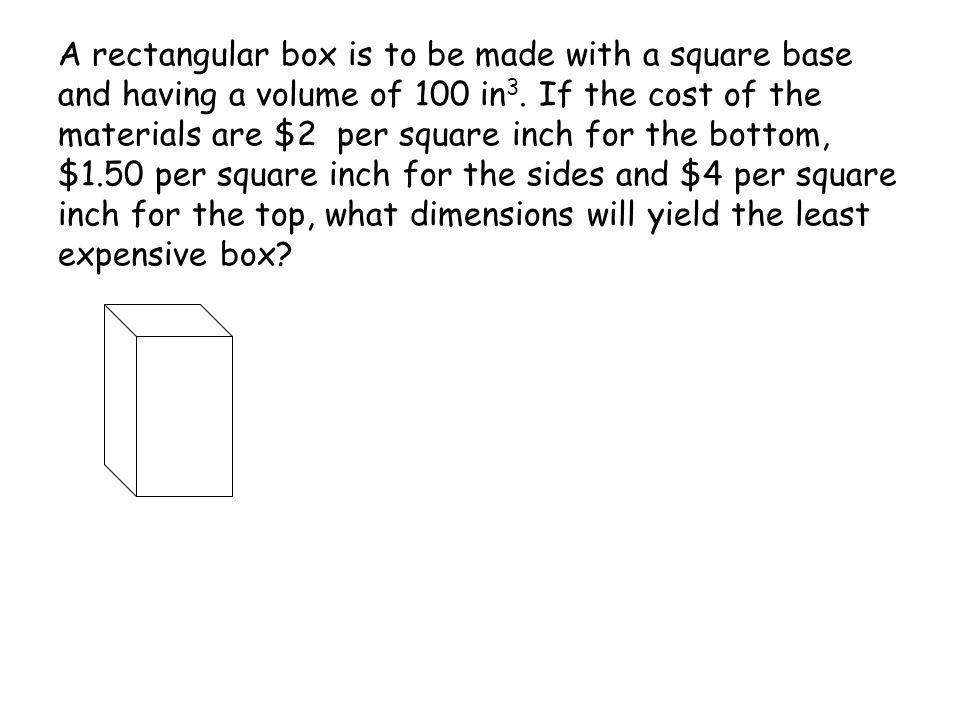 A rectangular box is to be made with a square base and having a volume of 100 in3.