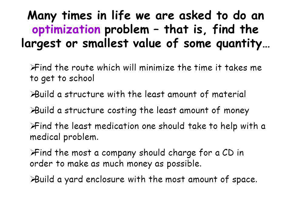 Many times in life we are asked to do an optimization problem – that is, find the largest or smallest value of some quantity…