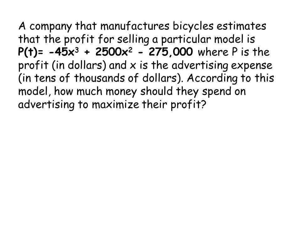 A company that manufactures bicycles estimates that the profit for selling a particular model is P(t)= -45x3 + 2500x2 - 275,000 where P is the profit (in dollars) and x is the advertising expense (in tens of thousands of dollars).