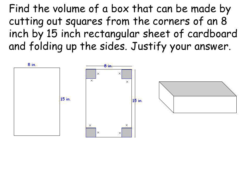 Find the volume of a box that can be made by cutting out squares from the corners of an 8 inch by 15 inch rectangular sheet of cardboard and folding up the sides.