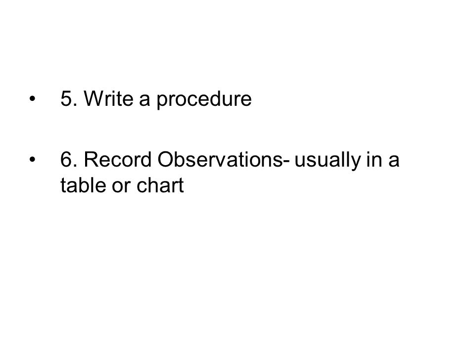 5. Write a procedure 6. Record Observations- usually in a table or chart