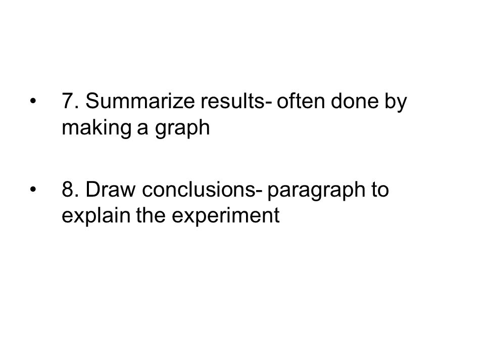 7. Summarize results- often done by making a graph