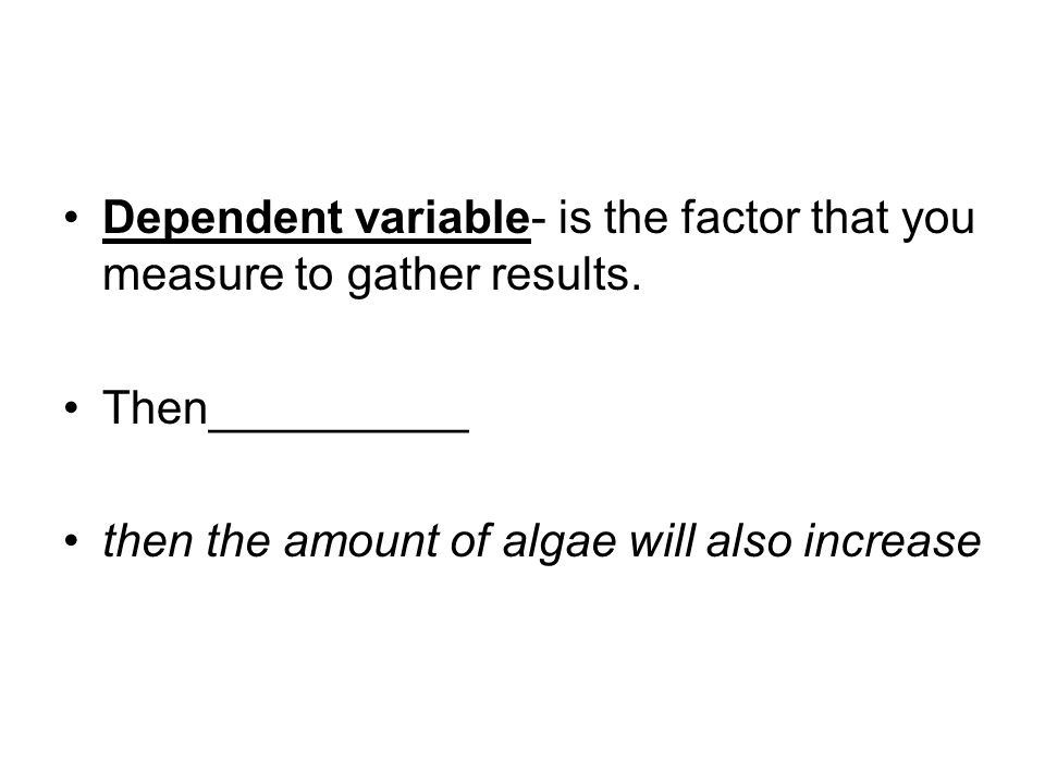 Dependent variable- is the factor that you measure to gather results.