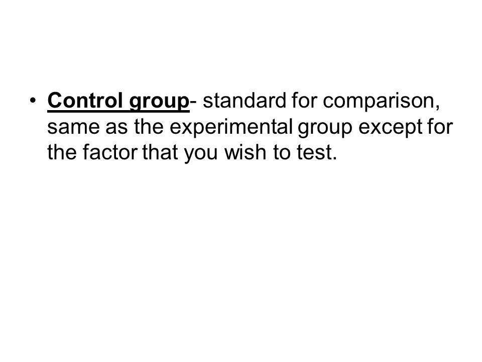 Control group- standard for comparison, same as the experimental group except for the factor that you wish to test.