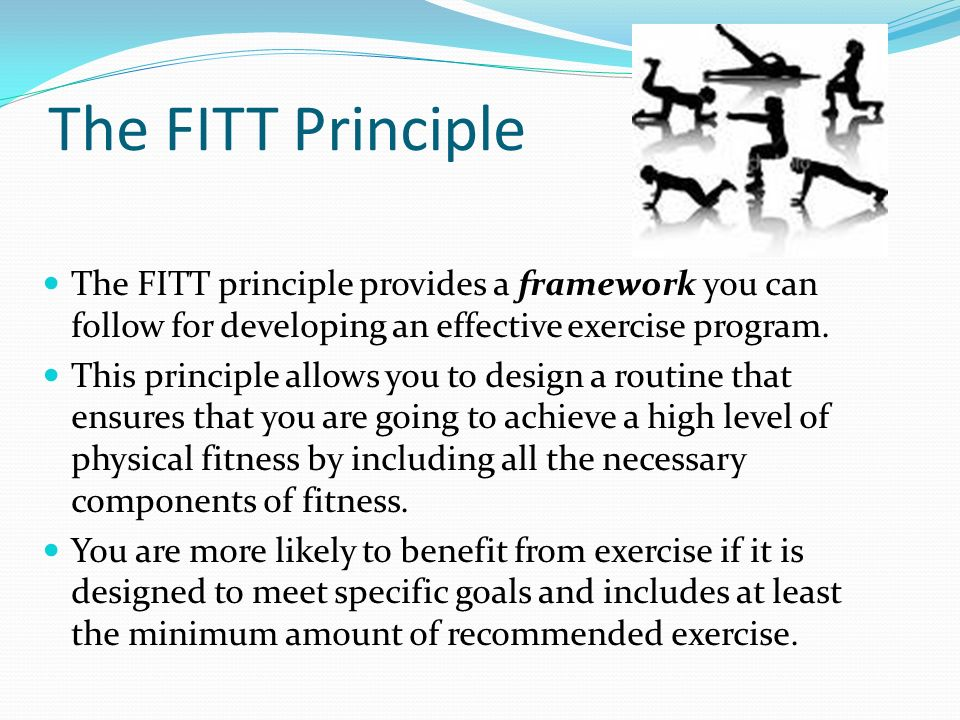The FITT Principle The FITT principle provides a framework you can follow for developing an effective exercise program.