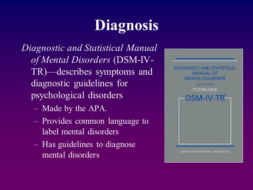 Diagnosis Diagnostic and Statistical Manual of Mental Disorders (DSM-IV-TR)—describes symptoms and diagnostic guidelines for psychological disorders.
