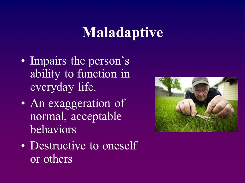 Maladaptive Impairs the person's ability to function in everyday life.