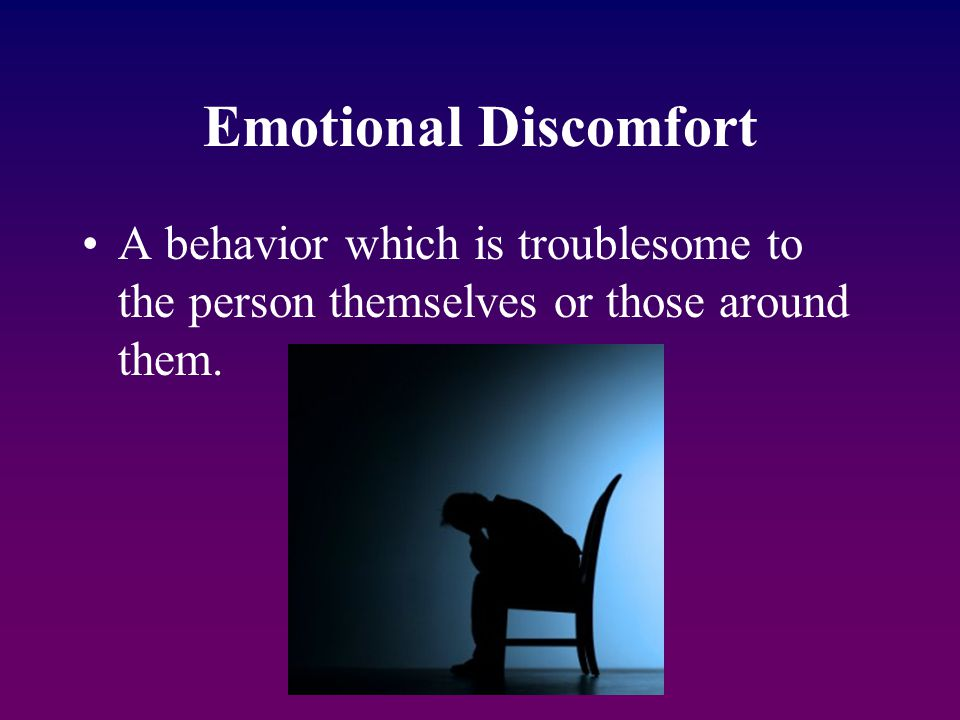 Emotional Discomfort A behavior which is troublesome to the person themselves or those around them.