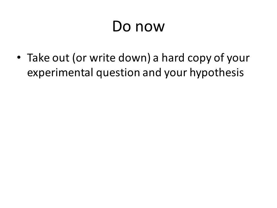 Do now Take out (or write down) a hard copy of your experimental question and your hypothesis