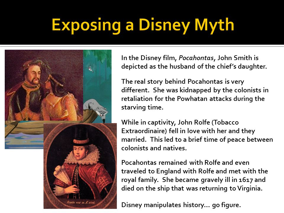 Exposing a Disney Myth In the Disney film, Pocahontas, John Smith is depicted as the husband of the chief's daughter.