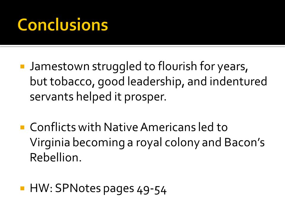 Conclusions Jamestown struggled to flourish for years, but tobacco, good leadership, and indentured servants helped it prosper.